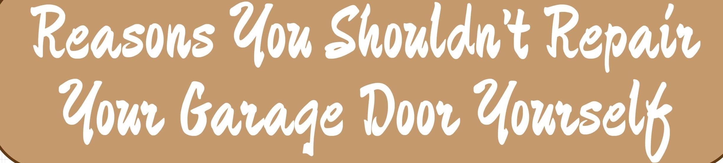 Reasons You Should Not Repair Your Garage Door Yourself